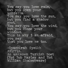 Giving credit to the correct original author  You say you love rain,  but you open your umbrella.  You say you love the sun,  but you find a shadow spot.  You say you love the wind,  but you close your windows.  This is why I am afraid,  you say  that you love me too. -Qyazzirah Syeikh Ariffin. An unknown Turkish poet (Not Bob Marley and Not William Shakespeare