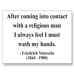 After coming into contact with a religious man I always feel I must wash my hands. ~Friedrich Nietzsche