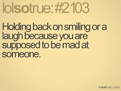 Holding back on smiling or a laugh because you are supposed to be mad at someone.