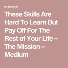 These Skills Are Hard To Learn But Pay Off For The Rest of Your Life – The Mission – Medium