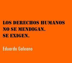"""""""Los Derechos Humanos no se mendigan. Se exigen"""" Eduardo Galeano"""