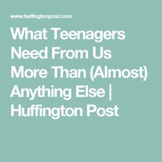 What Teenagers Need From Us More Than (Almost) Anything Else | Huffington Post