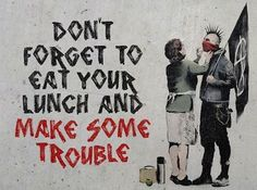 """©Banksy #streetart """"Don't forget to eat your lunch and make some #trouble """" #daevasdesign #inspiration"""