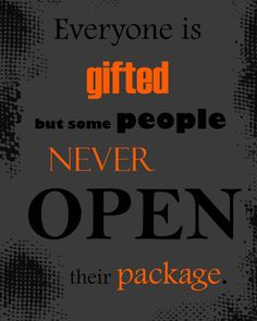 Everyone is Gifted but Some People Never Open their Package.