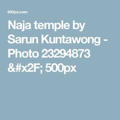 Naja temple by Sarun Kuntawong - Photo 23294873 / 500px
