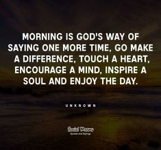 Morning is God's way of saying one more time, go make a difference, touch a heart, encourage a mind, inspire a soul and enjoy the day. ~ UNKNOWN ~