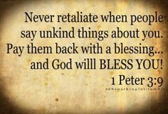 "blessing others.   1 Peter 3:9 NLT ""Don't repay evil for evil. Don't retaliate with insults when people insult you. Instead, pay them back with a blessing. That is what God has called you to do, and he will bless you for it."""