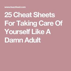 25 Cheat Sheets For Taking Care Of Yourself Like A Damn Adult