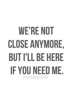 """We're not close anymore, but I'll be here if you need me."""