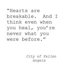 """""""Hearts are breakable, and I think even when you heal, you're never what you were before."""" -City of Fallen Angels"""