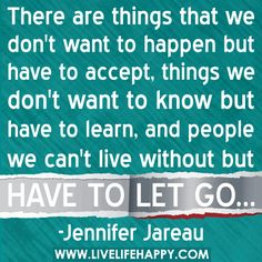 There are things that we don't want to happen but have to accept, things we don't want to know but have to learn, and people we can't live without but have to let go.