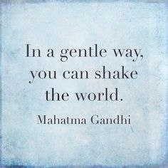 """Words of Wisdom:  """"In a gentle way, you can shake the world."""" Mahatma Gandhi"""