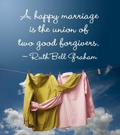 A happy marriage is the union of two good forgivers. ~ Ruth Bell Graham