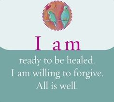 I am ready to be healed. I am willing to forgive. All is well.  ~ Louise L. Hay