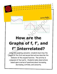 "How are the Graphs of f, f , and f "" interrelated? from jamesrahn on TeachersNotebook.com -  (12 pages)  - Using the graphing calculator, students learn how the graphs of the first and second derivatives describe the behavior of the original function. The activity is composed of four parts. Students make o"