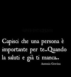 Capisci che una persona è importante per te….quando la saluti e già ti manca. -Antonia Gravina Smart Quotes, Best Quotes, Love Quotes, Funny Quotes, Inspirational Quotes, Cool Words, Wise Words, Italian Phrases, Tumblr Quotes