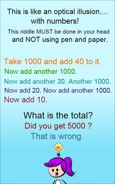 This is like an optical illusion... with numbers! This riddle must be done in your head and NOT using pen and paper or calculator. Take 1000 and add 40 to it. Now add another 1000. Now add another 30. Another...