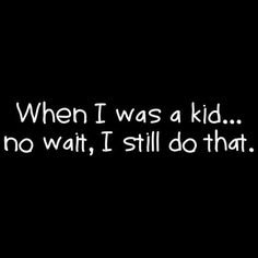 When I was a kid, no wait...