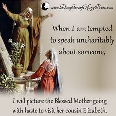When I am tempted to speak uncharitably about someone, I will picture the Blessed Mother going with haste to visit her cousin Elizabeth.  #DaughtersofMaryPress #DaughtersofMary #Catholic #ReligiousSisters  #suffering #trust #confidence #charity #BlessedVirginMary #BlessedMother #StElizabeth