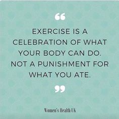 """Exercise is a celebration of what your body can do, not a punishment for what you ate."""