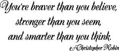 You're braver than you believe, stronger than you seem, and smarter than you think- Christepher Robin