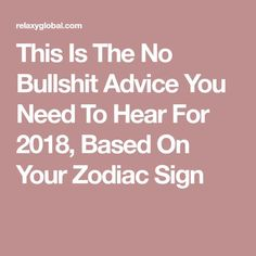 This Is The No Bullshit Advice You Need To Hear For 2018, Based On Your Zodiac Sign