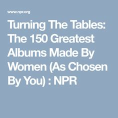 Turning The Tables: The 150 Greatest Albums Made By Women (As Chosen By You) : NPR