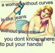 A woman without curves is like jeans without pockets... You don't know where to put your hands!