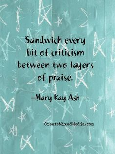 Sandwich every bit of criticism between two layers of praise. -Mary Kay Ash #inspirationalquotes
