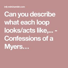 Can you describe what each loop looks/acts like,... - Confessions of a Myers…