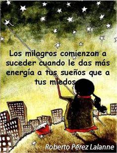 Los milagros empiezan a suceder cuando la das más energía a tus sueños que a tus miedos.