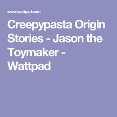 Creepypasta Origin Stories - Jason the Toymaker - Wattpad