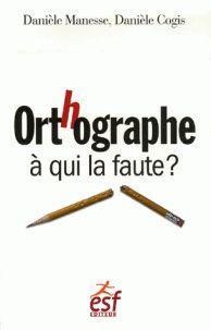 Orthographe : à qui la faute ? / Danièle Manesse, Danièle Cogis, Michèle Dorgans [et al.]. http://buweb.univ-orleans.fr/ipac20/ipac.jsp?session=1W435Q259Y032.2372&menu=search&aspect=subtab66&npp=10&ipp=25&spp=20&profile=scd&ri=2&source=~%21la_source&index=.IN&term=9782710118404&x=0&y=0&aspect=subtab66