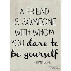 """""""A friend is someone with whom you dare to be yourself"""" Frank Crane #Quotes #Inspire #Motivation"""