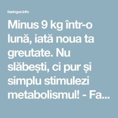 Minus 9 kg într-o lună, iată noua ta greutate. Nu slăbești, ci pur și simplu stimulezi metabolismul! - Fasingur Metabolism, Health Fitness, The Body, Fitness, Health And Fitness