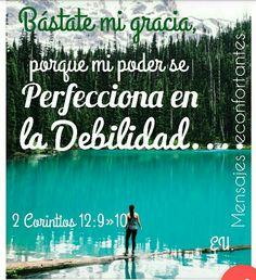 9 Y me ha dicho: Bástate mi gracia; porque mi poder se perfecciona en la debilidad. Por tanto, de buena gana me gloriaré más bien en mis debilidades, para que repose sobre mí el poder de Cristo.  10 Por lo cual, por amor a Cristo me gozo en las debilidades, en afrentas, en necesidades, en persecuciones, en angustias; porque cuando soy débil, entonces soy fuerte. 2 Corintios 12:9-10 Gracias Señor!! Grande eres
