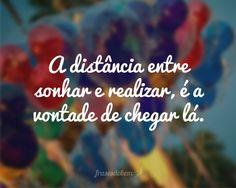 A distância entre sonhar e realizar, é a vontade de chegar lá.