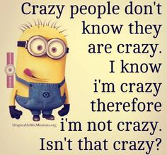 Crazy people don't know they are crazy, I know i'm crazy therefore i'm not crazy. Isn't that crazy.