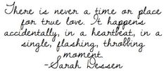 there is never a time or place for true love... sarah dessen