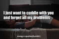 I just want to cuddle with you and forget all my problems