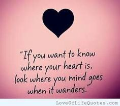 """""""If you want to know where your heart is, look where your mind goes when it wanders."""""""