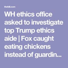 WH ethics office asked to investigate top Trump ethics aide | Fox caught eating chickens instead of guarding henhouse