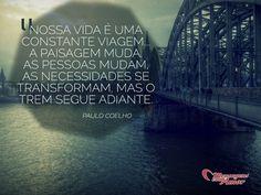Nossa vida é uma constante viagem... a paisagem muda, as necessidades se transformam, mas o trem segue adiante. #PauloCoelho #Vida