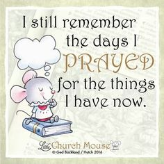 ✞♡✞ I still remember the days I Prayed for the things I have now. Amen...Little Church Mouse 5 Jan. 2016 ✞♡✞