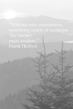 Without new experiences, something inside of us sleeps. The sleeper must awaken -- Frank Herbert