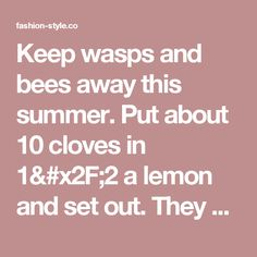 Keep wasps and bees away this summer. Put about 10 cloves in 1/2 a lemon and set out. They do not like the scent. Cut off the ends so they sit flat. - fashion-style.co