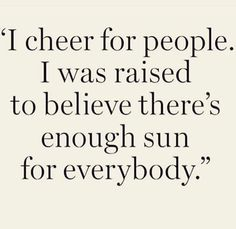 My mom always taught me to cheer for others! I was raised to believe there is enough sun for everybody.