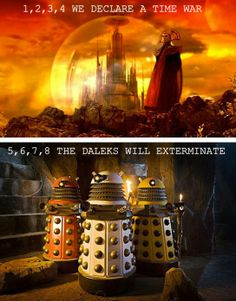 Time Lords Vs Daleks. I totally just sang this. o.O ...And I regret nothing 'cause it was funny.