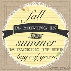 Fall is moving in and Summer is packing up her bags of green. - Asher, age 9