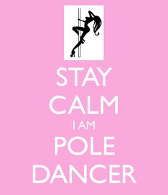 Stay calm, I am a pole dancer! YEAH!!